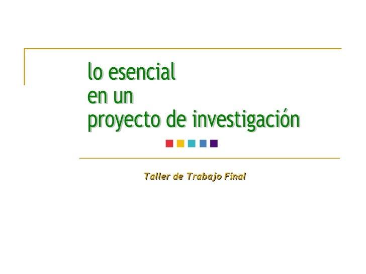 lo esencial en un proyecto de investigación Taller de Trabajo Final