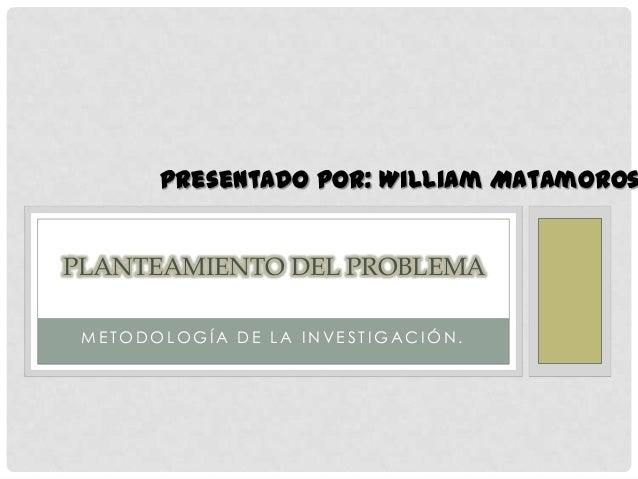 M E T O D O L O G Í A D E L A I N V E S T I G A C I Ó N .PLANTEAMIENTO DEL PROBLEMAPresentado por: William Matamoros