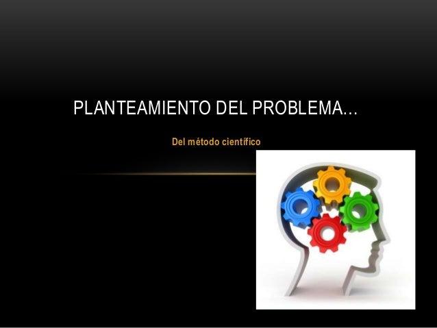 Del método científico PLANTEAMIENTO DEL PROBLEMA…