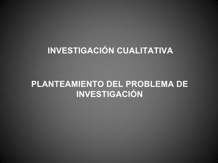PLANTEAMIENTO DEL PROBLEMA DE INVESTIGACIÓN INVESTIGACIÓN CUALITATIVA