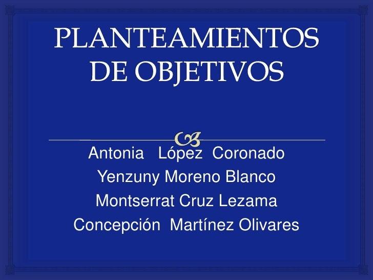 PLANTEAMIENTOS DE OBJETIVOS<br />Antonia   López  Coronado<br />Yenzuny Moreno Blanco<br />Montserrat Cruz Lezama<br />Con...
