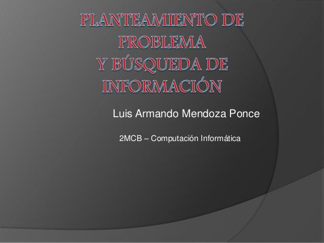 Luis Armando Mendoza Ponce  2MCB – Computación Informática
