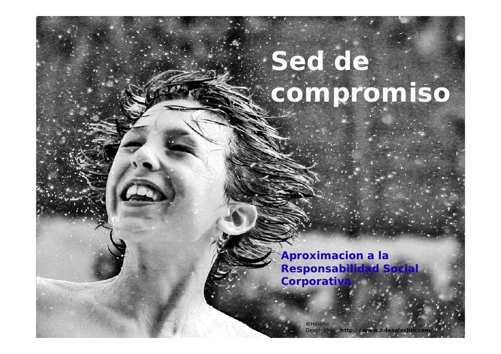 Sed de compromiso     Aproximacion a la Responsabilidad Social Corporativa      ©Hélène    Desplechin   http://www.hdesple...