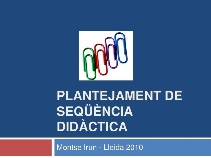 Plantejament de seqüència didàctica<br />Montse Irun - Lleida 2010<br />