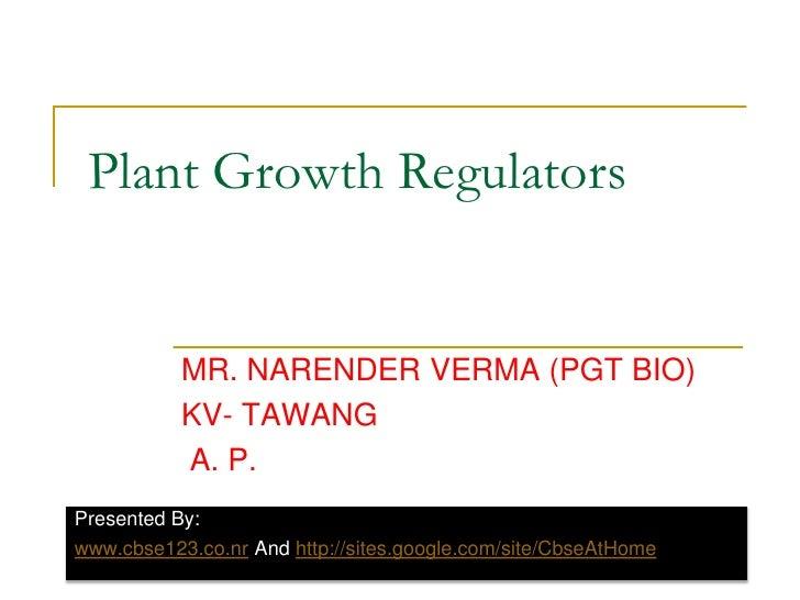 Plant Growth Regulators<br />MR. NARENDER VERMA (PGT BIO)<br />KV- TAWANG<br /> A. P.<br />Presented By:<br />www.cbse123....