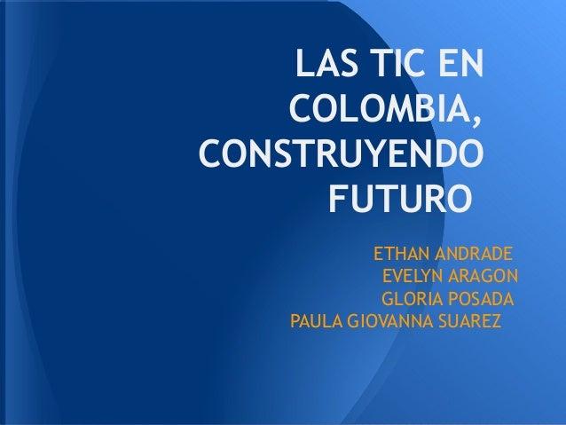 LAS TIC EN    COLOMBIA,CONSTRUYENDO      FUTURO             ETHAN ANDRADE              EVELYN ARAGON              GLORIA P...