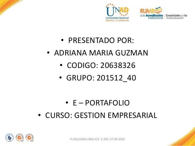 • PRESENTADO POR: • ADRIANA MARIA GUZMAN • CODIGO: 20638326 • GRUPO: 201512_40 • E – PORTAFOLIO • CURSO: GESTION EMPRESARI...