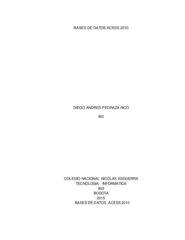 BASES DE DATOS ACESS 2010 DIEGO ANDRES PEDRAZA RICO 903 COLEGIO NACIONAL NICOLAS ESGUERRA TECNOLOGIA INFORMATICA 903 BOGOT...