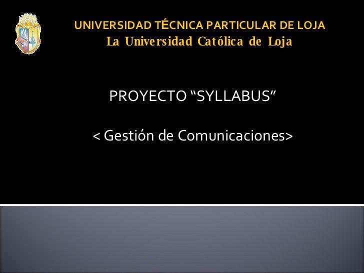 """UNIVERSIDAD T É CNICA PARTICULAR DE LOJA La Universidad Católica de Loja PROYECTO """"SYLLABUS"""" < Gestión de Comunicaciones>"""