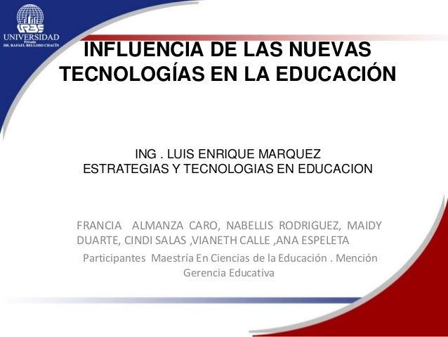 INFLUENCIA DE LAS NUEVAS TECNOLOGÍAS EN LA EDUCACIÓN FRANCIA ALMANZA CARO, NABELLIS RODRIGUEZ, MAIDY DUARTE, CINDI SALAS ,...