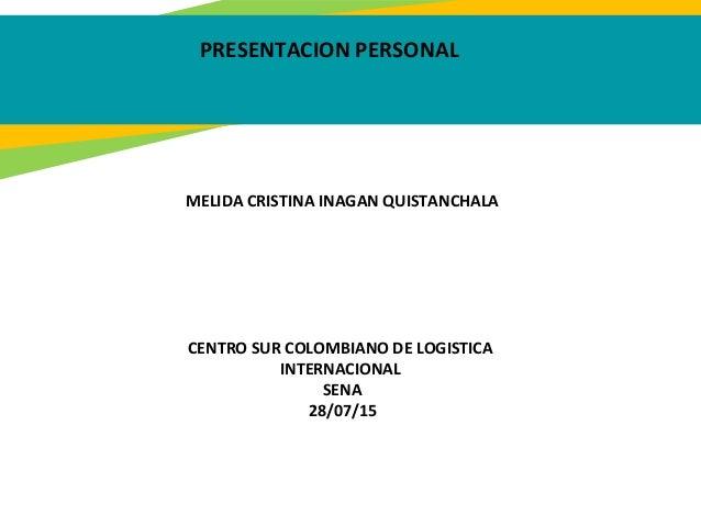 PRESENTACION PERSONAL MELIDA CRISTINA INAGAN QUISTANCHALA CENTRO SUR COLOMBIANO DE LOGISTICA INTERNACIONAL SENA 28/07/15