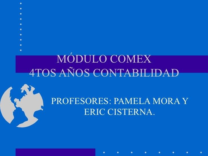 MÓDULO COMEX4TOS AÑOS CONTABILIDAD   PROFESORES: PAMELA MORA Y         ERIC CISTERNA.