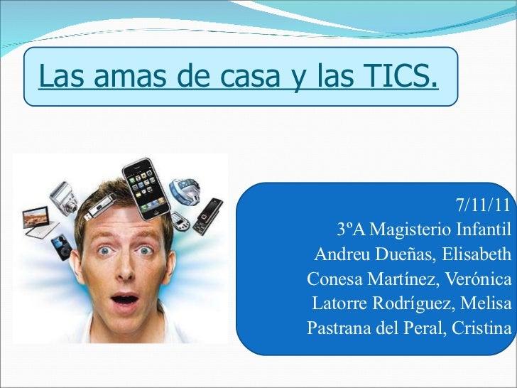 Las amas de casa y las TICS. 7/11/11 3ºA Magisterio Infantil Andreu Dueñas, Elisabeth Conesa Martínez, Verónica Latorre Ro...