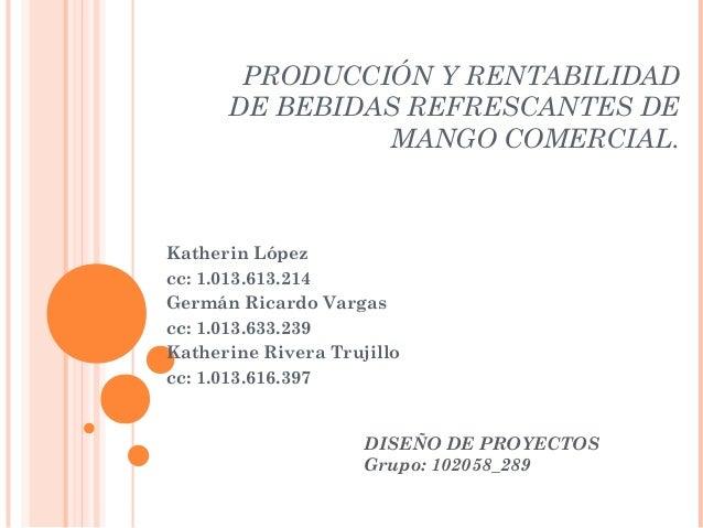 PRODUCCIÓN Y RENTABILIDAD      DE BEBIDAS REFRESCANTES DE               MANGO COMERCIAL.Katherin Lópezcc: 1.013.613.214Ger...