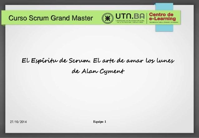 Curso Scrum Grand Master  El Espíritu de Scrum. El arte de amar los lunes  de Alan Cyment  27/10/2014 Equipo 1