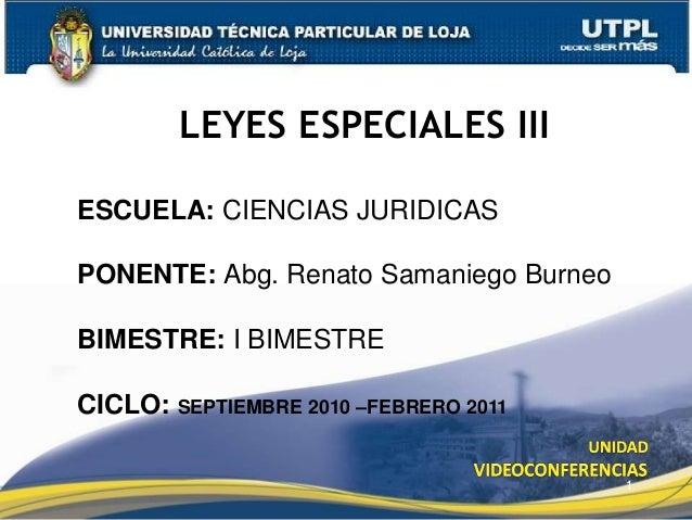 LEYES ESPECIALES III 1 ESCUELA: CIENCIAS JURIDICAS PONENTE: Abg. Renato Samaniego Burneo BIMESTRE: I BIMESTRE CICLO: SEPTI...