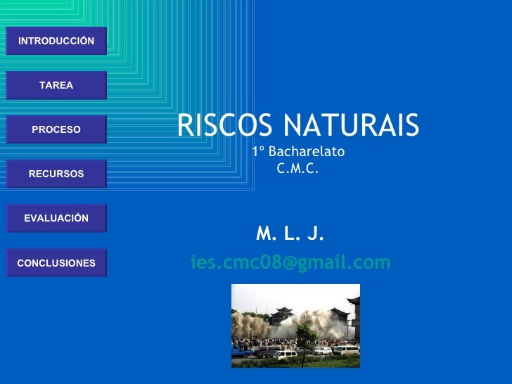 INTRODUCCIÓN TAREA PROCESO RECURSOS EVALUACIÓN CONCLUSIONES RISCOS NATURAIS 1º Bacharelato C.M.C. M. L. J. [email_address]