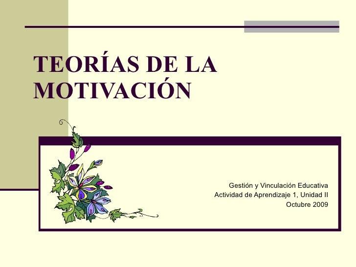 TEORÍAS DE LA MOTIVACIÓN Gestión y Vinculación Educativa Actividad de Aprendizaje 1, Unidad II Octubre 2009