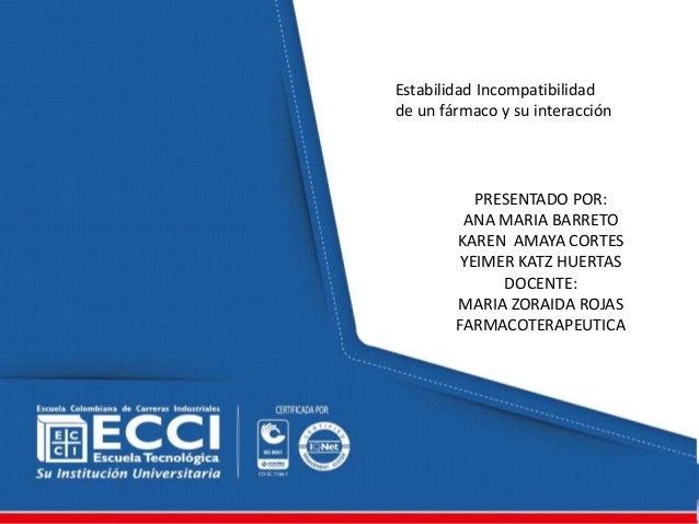 Estabilidad Incompatibilidad  de un fármaco y su interacción  PRESENTADO POR:  ANA MARIA BARRETO  KAREN AMAYA CORTES  YEIM...