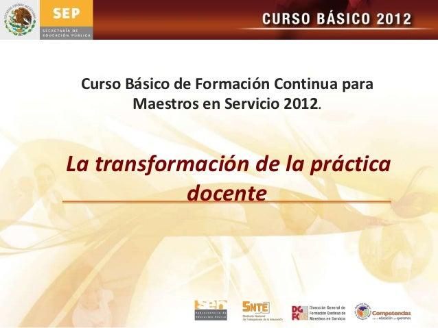 Curso Básico de Formación Continua para        Maestros en Servicio 2012.La transformación de la práctica            docente