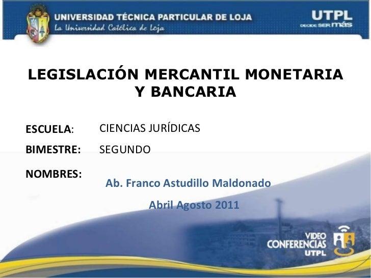 LEGISLACIÓN MERCANTIL MONETARIA Y BANCARIA ESCUELA : NOMBRES: CIENCIAS JURÍDICAS Abril Agosto 2011 BIMESTRE: SEGUNDO  Ab. ...