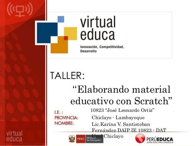 "TALLER: ""Elaborando material educativo con Scratch"" 10823 ""José Leonardo Ortiz"" Chiclayo - Lambayeque Lic.Karina V. Santis..."