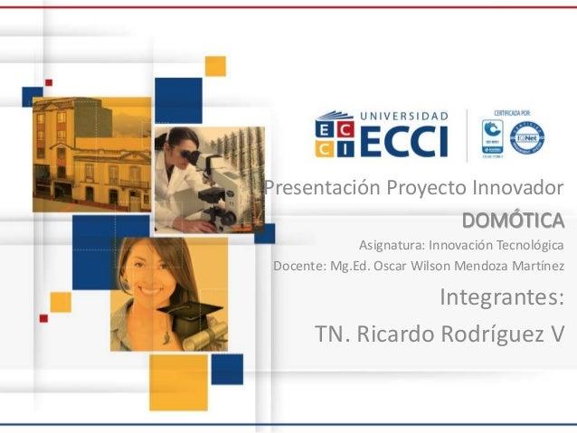 Presentación Proyecto Innovador DOMÓTICA Asignatura: Innovación Tecnológica Docente: Mg.Ed. Oscar Wilson Mendoza Martínez ...