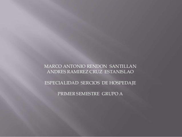 MARCO ANTONIO RENDON SANTILLAN ANDRES RAMIREZ CRUZ ESTANISLAO ESPECIALIDAD SERCIOS DE HOSPEDAJE PRIMER SEMESTRE GRUPO A