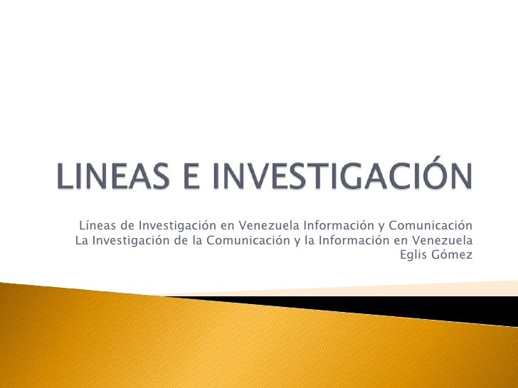 LINEAS E INVESTIGACIÓN<br />Líneas de Investigación en Venezuela Información y Comunicación<br />La Investigación de la Co...