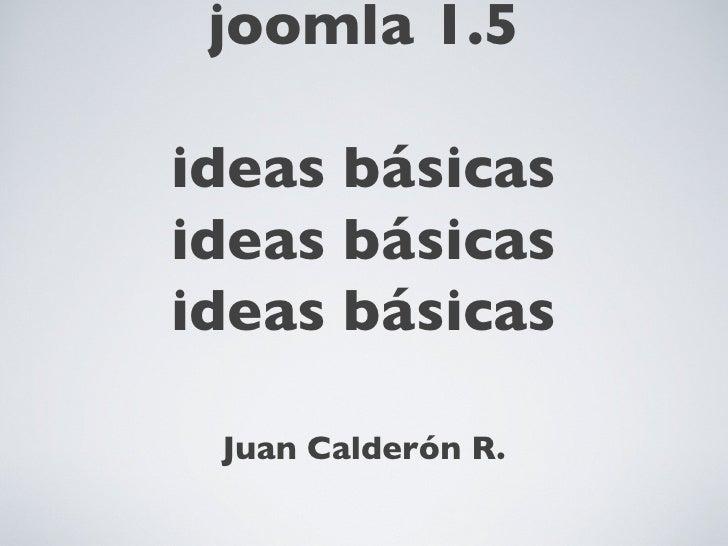 crear plantillas en joomla 1.5 ideas básicas ideas básicas ideas básicas <ul><li>Juan Calderón R. </li></ul>