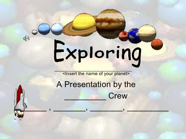 A Presentation by the _________ Crew _____ , _______, _______, _________ Exploring <Insert the name of your planet> ______...