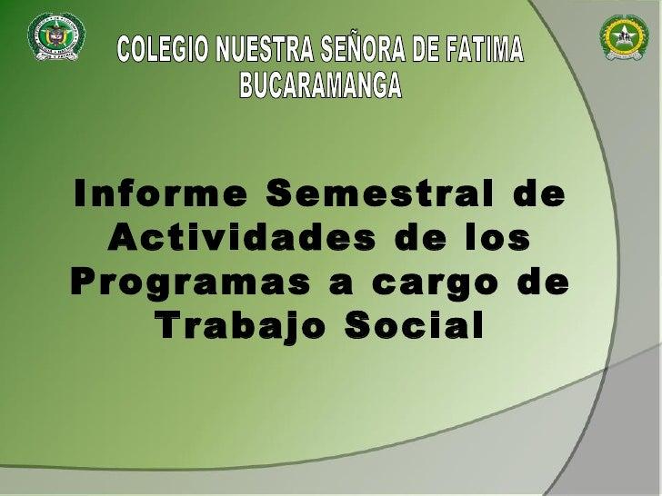 COLEGIO NUESTRA SEÑORA DE FATIMA BUCARAMANGA Informe Semestral de Actividades de los Programas a cargo de Trabajo Social