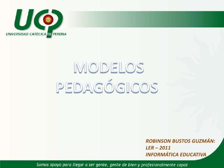 MODELOS PEDAGÓGICOS <br />ROBINSON BUSTOS GUZMÁN:<br />LER – 2011<br />INFORMÁTICA EDUCATIVA<br />