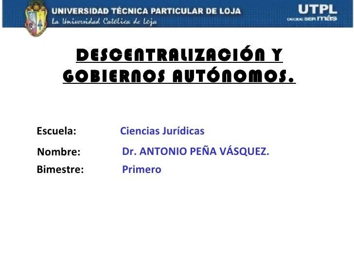 DESCENTRALIZACIÓN Y     GOBIERNOS AUTÓNOMOS.Escuela:    Ciencias JurídicasNombre:     Dr. ANTONIO PEÑA VÁSQUEZ.Bimestre:  ...
