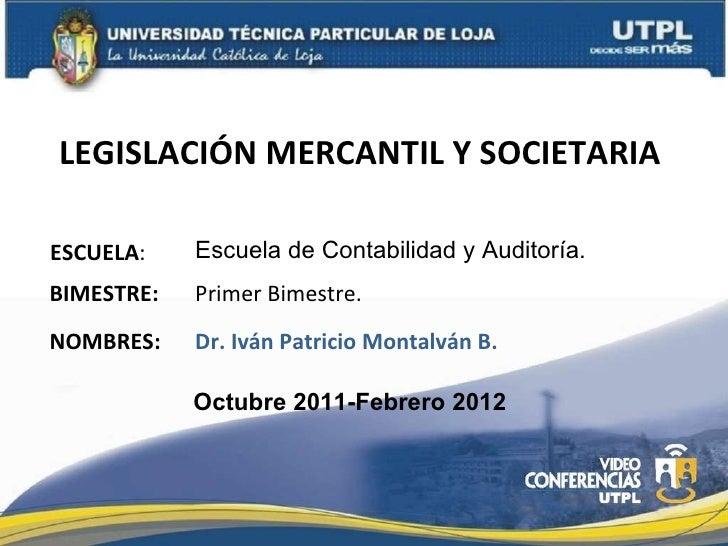 LEGISLACIÓN MERCANTIL Y SOCIETARIA  ESCUELA : NOMBRES: Escuela de Contabilidad y Auditoría.  Dr. Iván Patricio Montalván B...