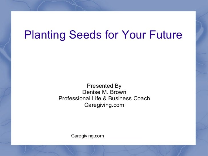 Planting Seeds for Your Future Presented By Denise M. Brown Professional Life & Business Coach Caregiving.com