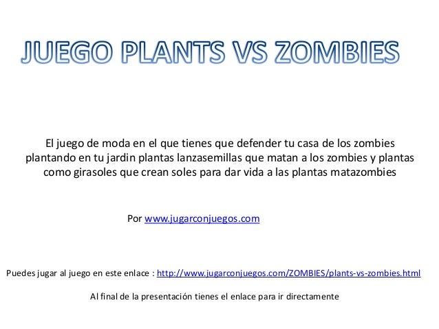 El juego de moda en el que tienes que defender tu casa de los zombies plantando en tu jardin plantas lanzasemillas que mat...