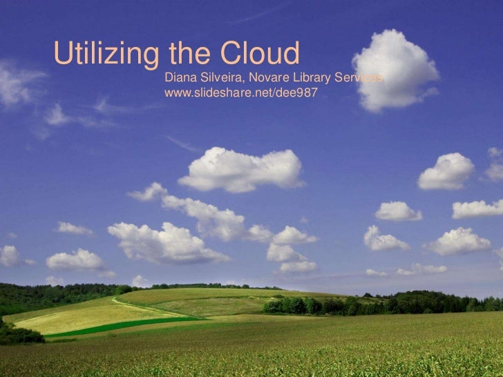 Utilizing the Cloud        Diana Silveira, Novare Library Services        www.slideshare.net/dee987