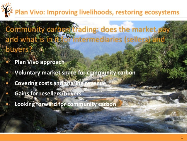 1 Plan Vivo: Improving livelihoods, restoring ecosystems Community carbon trading: does the market pay and what is in it f...