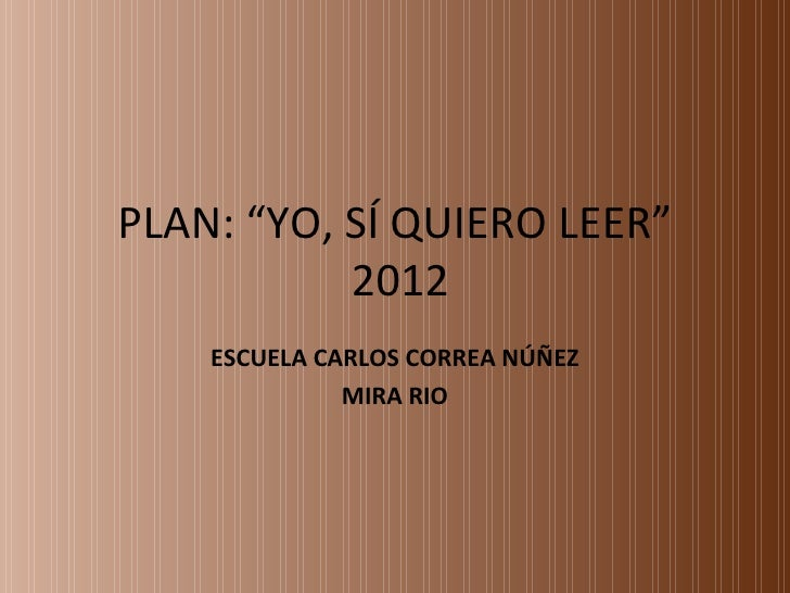 """PLAN: """"YO, SÍ QUIERO LEER""""           2012    ESCUELA CARLOS CORREA NÚÑEZ              MIRA RIO"""