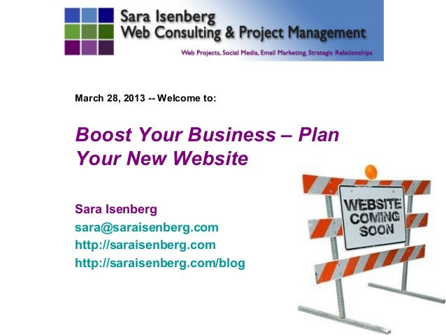March 28, 2013 -- Welcome to:Boost Your Business – PlanYour New WebsiteSara Isenbergsara@saraisenberg.comhttp://saraisenbe...