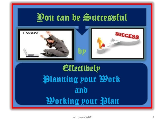 You can be Successful by  Effectively Planning your Work and Working your Plan Vasudevan SNDT  1