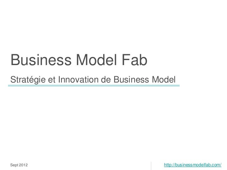 Business Model FabStratégie et Innovation de Business ModelSept 2012                            http://businessmodelfab.co...