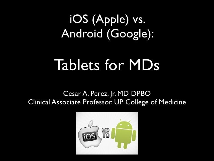 iOS (Apple) vs.          Android (Google):        Tablets for MDs            Cesar A. Perez, Jr. MD DPBOClinical Associate...