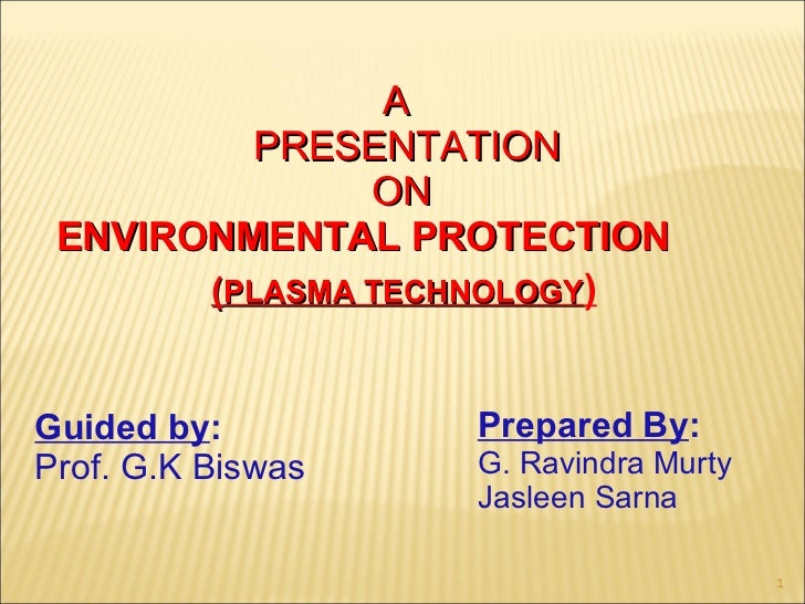 Guided by : Prof. G.K Biswas  Prepared By : G. Ravindra Murty Jasleen Sarna ( PLASMA TECHNOLOGY ) A   PRESENTATION  ON ENV...