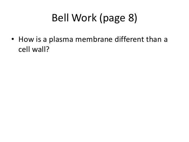 Bell Work (page 8)• How is a plasma membrane different than a  cell wall?