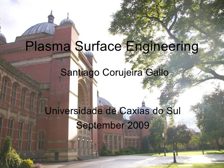 Plasma Surface Engineering      Santiago Corujeira Gallo     Universidade de Caxias do Sul          September 2009