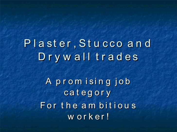 Plaster, Stucco and Drywall trades A promising job category For the ambitious worker!