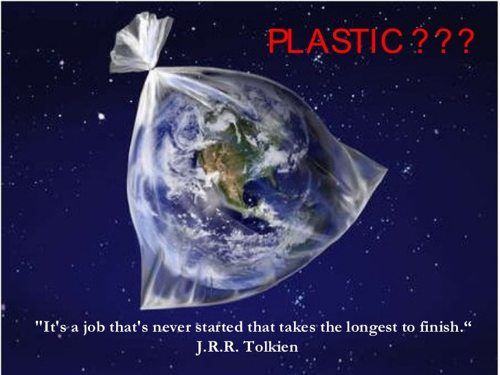 "PLASTIC ? ? ?""Its a job thats never started that takes the longest to finish.""                         J.R.R. Tolkien"