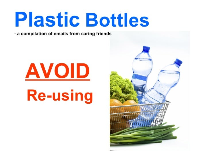 AVOID   Re-using Plastic   Bottles  - a compilation of emails from caring friends